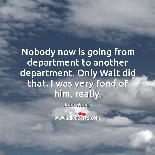Image, Nobody now is going from department to another department. Only walt did that. I was very fond of him, really.