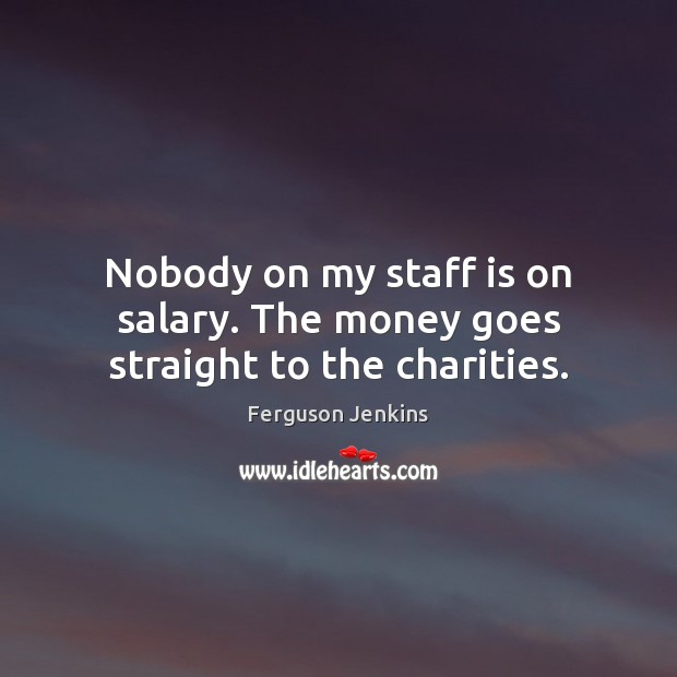 Nobody on my staff is on salary. The money goes straight to the charities. Salary Quotes Image
