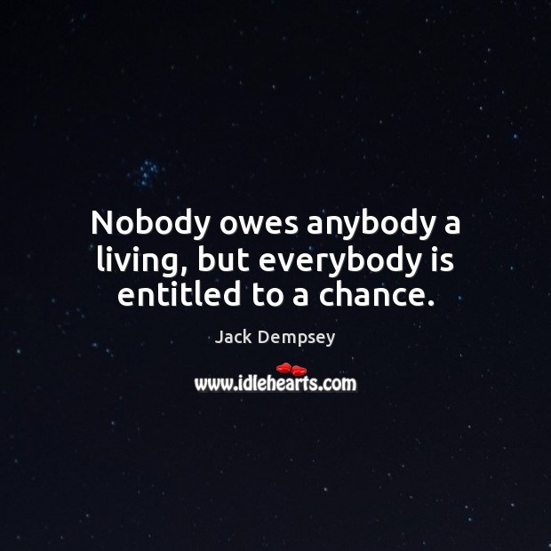 Nobody owes anybody a living, but everybody is entitled to a chance. Jack Dempsey Picture Quote