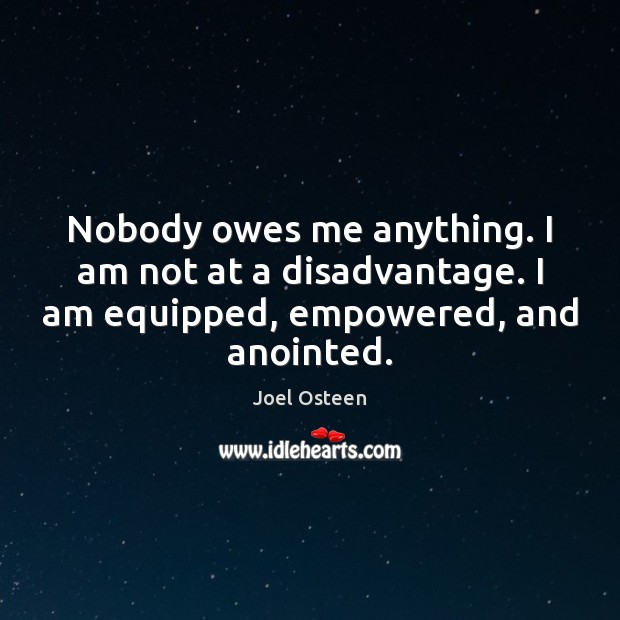 Nobody owes me anything. I am not at a disadvantage. I am Joel Osteen Picture Quote