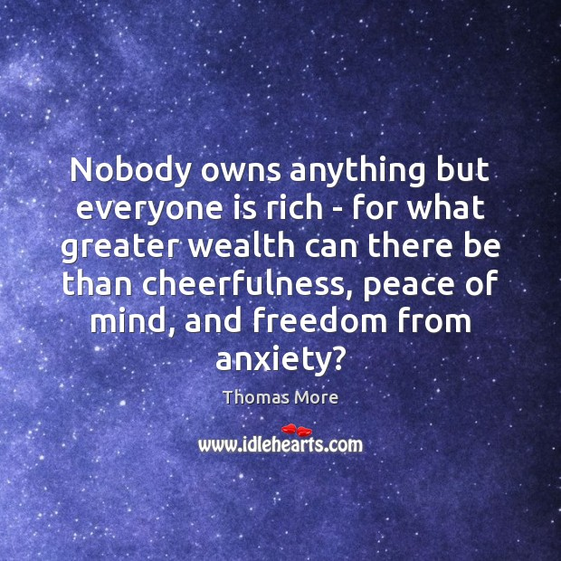 Nobody owns anything but everyone is rich – for what greater wealth Thomas More Picture Quote