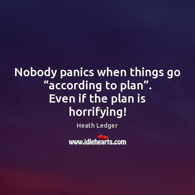"""Image, Nobody panics when things go """"according to plan"""". Even if the plan is horrifying!"""