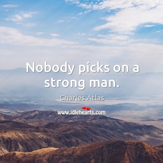 Nobody picks on a strong man. Image