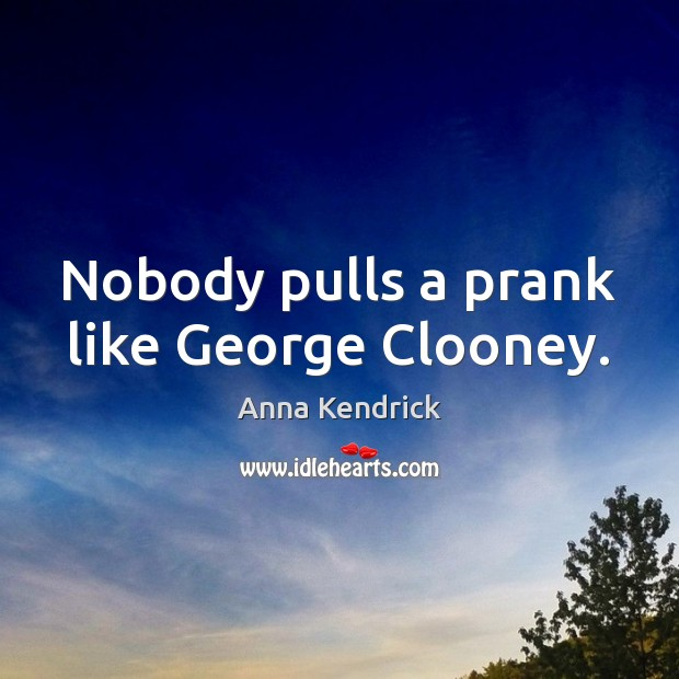 Nobody pulls a prank like George Clooney. Anna Kendrick Picture Quote