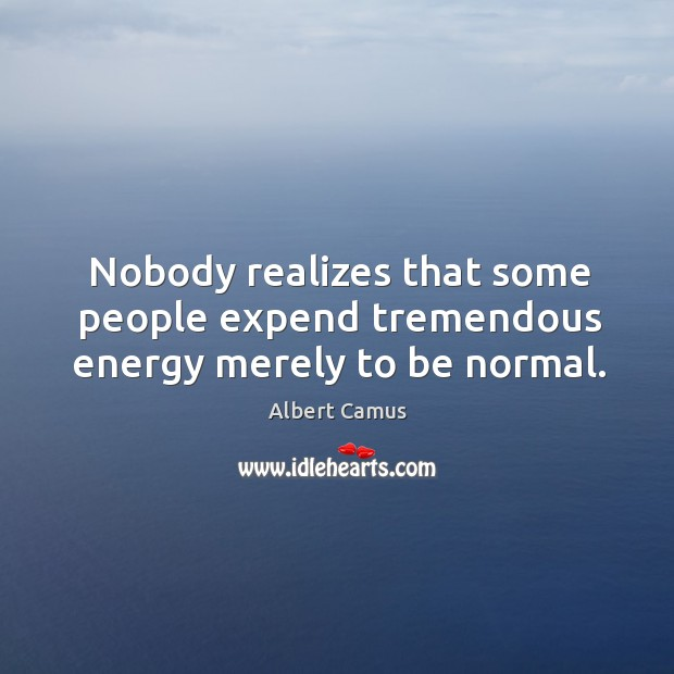 Nobody realizes that some people expend tremendous energy merely to be normal. Image