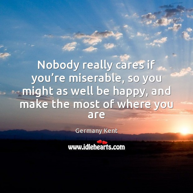 Nobody really cares if you're miserable, so you might as well Image