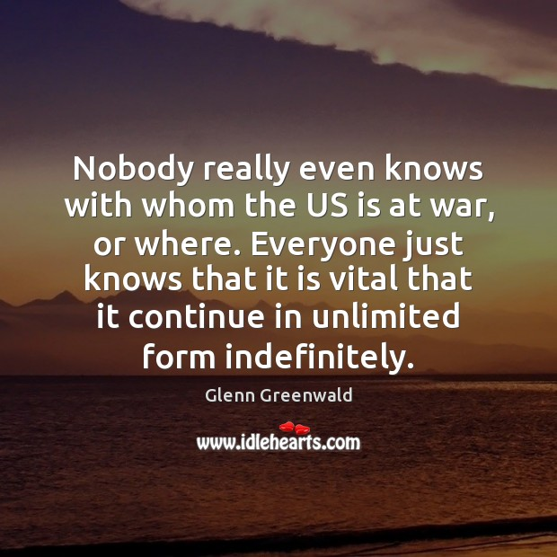 Image, Nobody really even knows with whom the US is at war, or