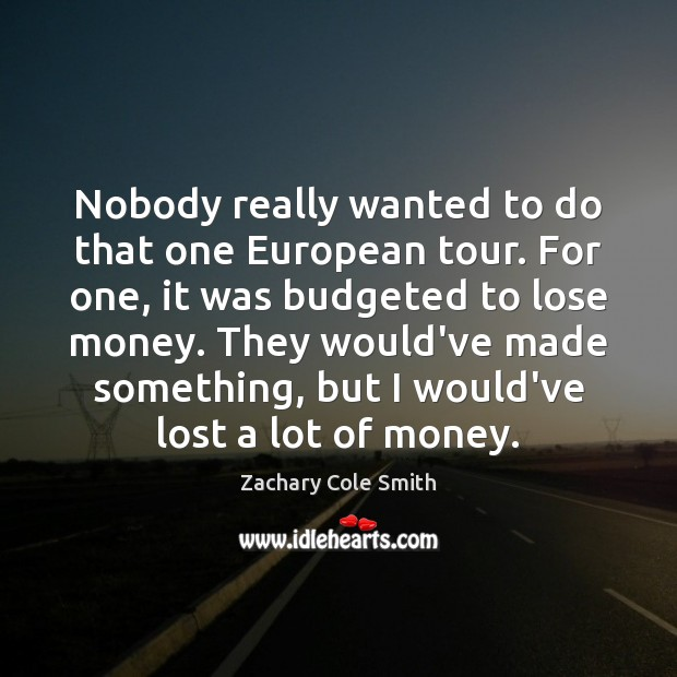 Nobody really wanted to do that one European tour. For one, it Zachary Cole Smith Picture Quote