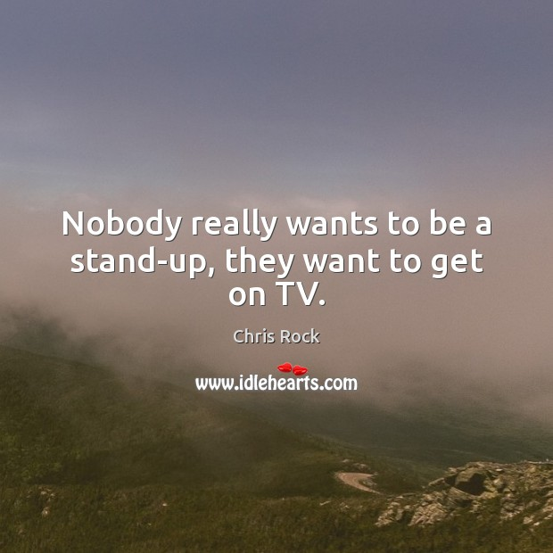 Nobody really wants to be a stand-up, they want to get on TV. Image
