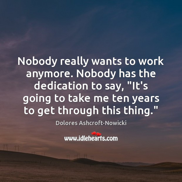 """Dolores Ashcroft-Nowicki Picture Quote image saying: Nobody really wants to work anymore. Nobody has the dedication to say, """""""