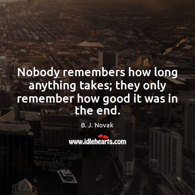Image, Nobody remembers how long anything takes; they only remember how good it was in the end.