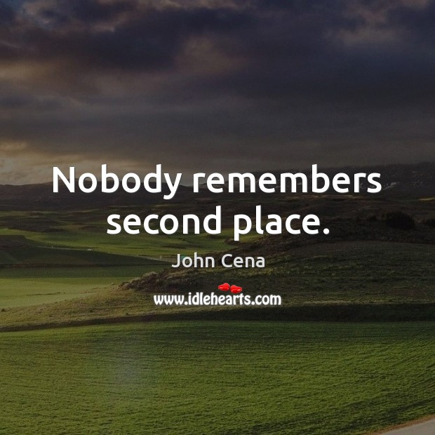Nobody remembers second place. John Cena Picture Quote