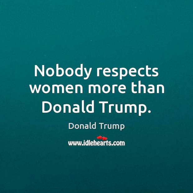 Nobody respects women more than Donald Trump. Image