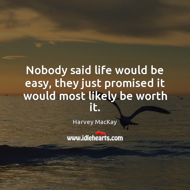 Nobody said life would be easy, they just promised it would most likely be worth it. Harvey MacKay Picture Quote