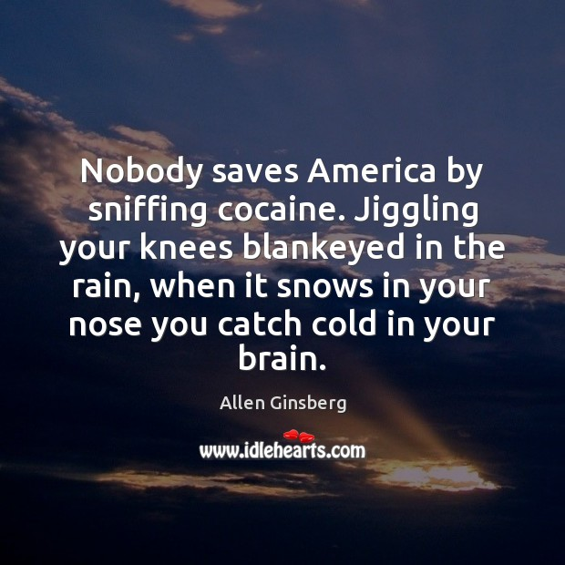Image, Nobody saves America by sniffing cocaine. Jiggling your knees blankeyed in the