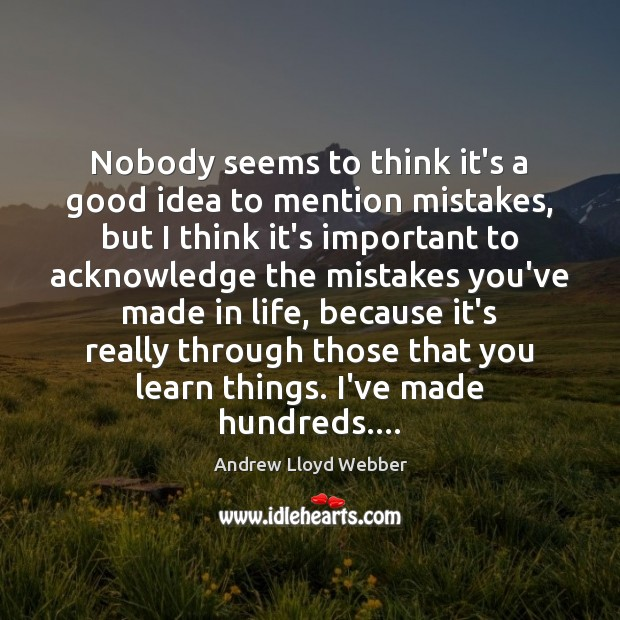 Nobody seems to think it's a good idea to mention mistakes, but Andrew Lloyd Webber Picture Quote