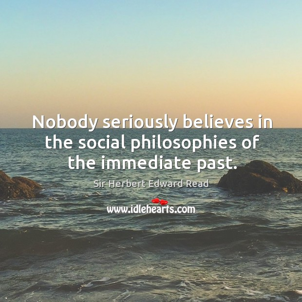 Nobody seriously believes in the social philosophies of the immediate past. Sir Herbert Edward Read Picture Quote