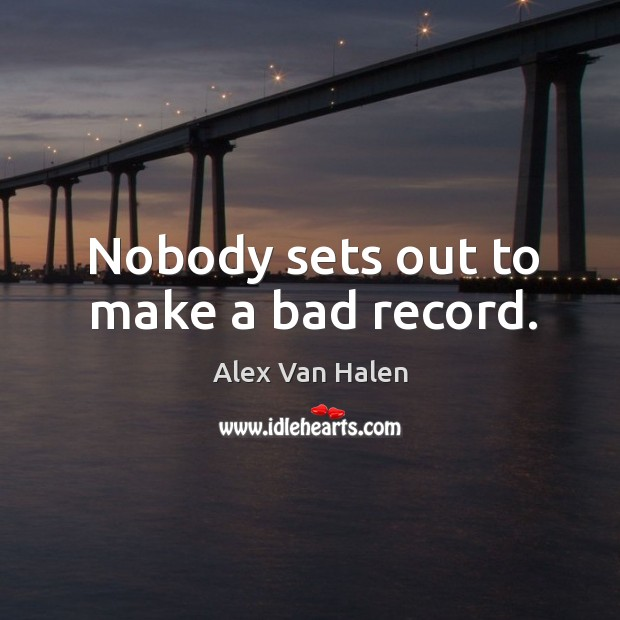 Image, Nobody sets out to make a bad record.
