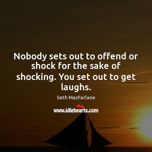 Nobody sets out to offend or shock for the sake of shocking. You set out to get laughs. Seth MacFarlane Picture Quote