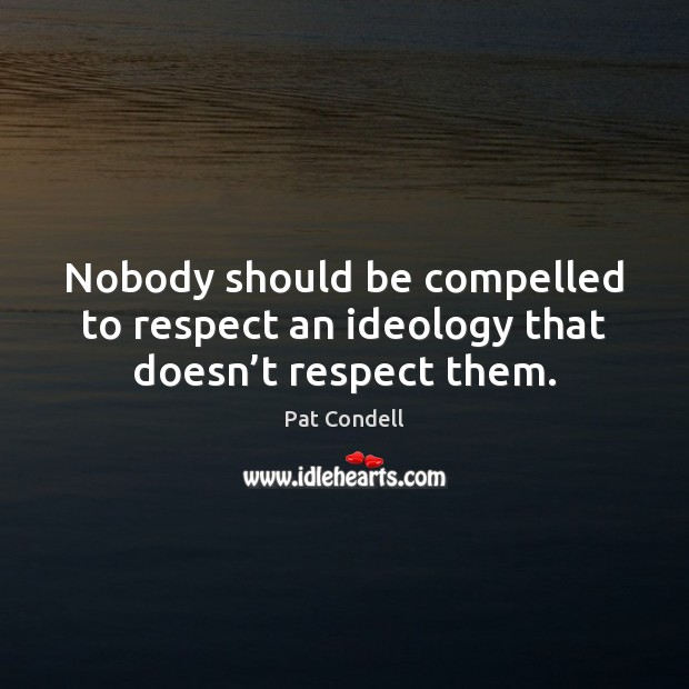 Nobody should be compelled to respect an ideology that doesn't respect them. Image