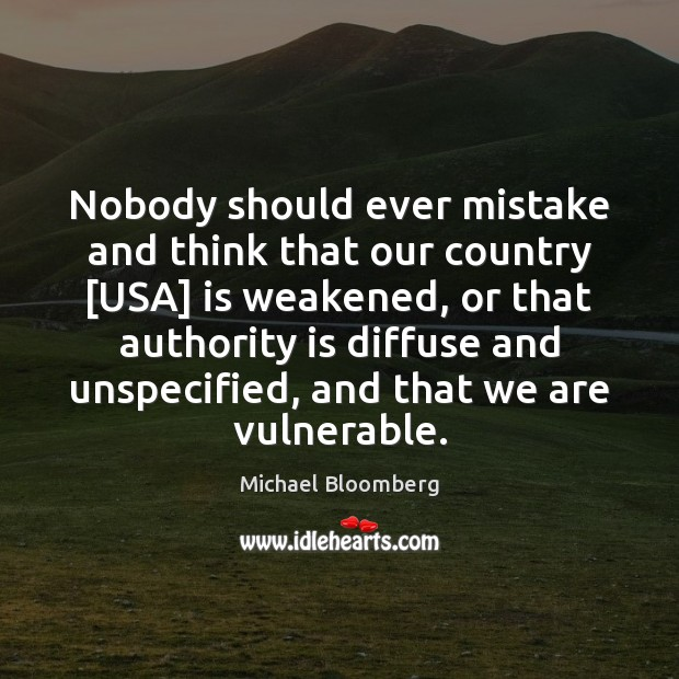 Nobody should ever mistake and think that our country [USA] is weakened, Michael Bloomberg Picture Quote