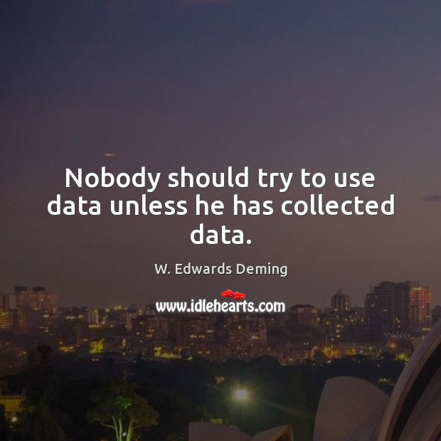 Nobody should try to use data unless he has collected data. Image