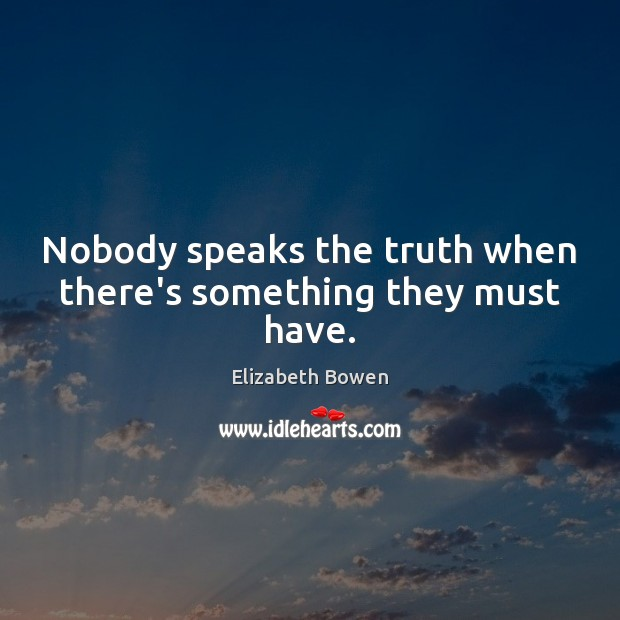 Nobody speaks the truth when there's something they must have. Elizabeth Bowen Picture Quote