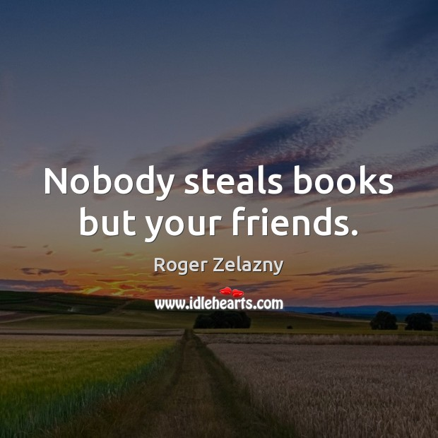 Image, Nobody steals books but your friends.