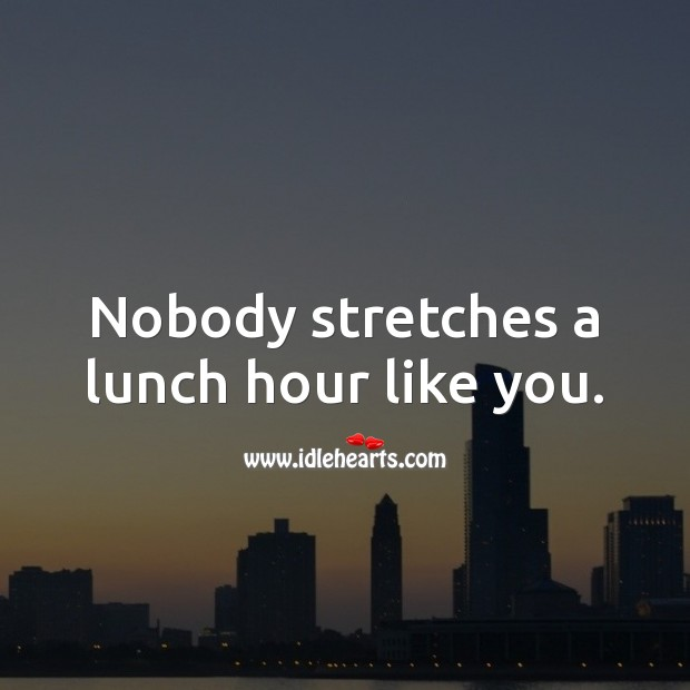 Nobody stretches a lunch hour like you. Image