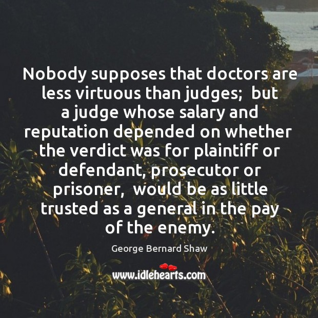 Nobody supposes that doctors are less virtuous than judges;  but a judge Image