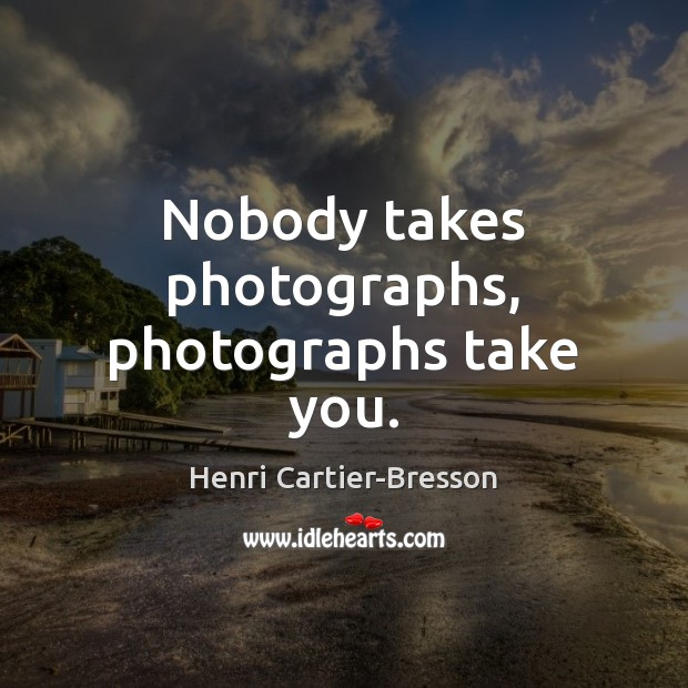 Nobody takes photographs, photographs take you. Henri Cartier-Bresson Picture Quote