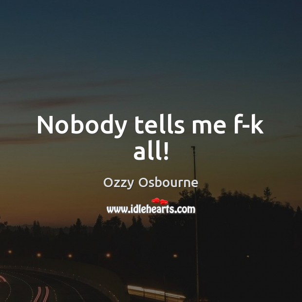 Nobody tells me f-k all! Ozzy Osbourne Picture Quote