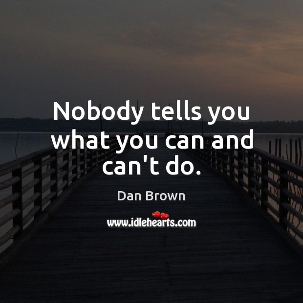 Nobody tells you what you can and can't do. Dan Brown Picture Quote
