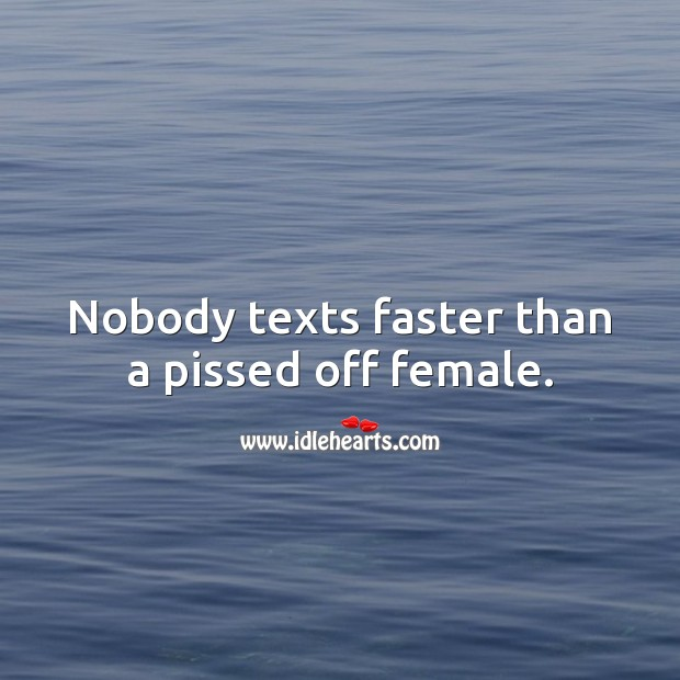 Nobody texts faster than a pissed off female. Funny Quotes Image