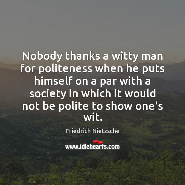 Nobody thanks a witty man for politeness when he puts himself on Image