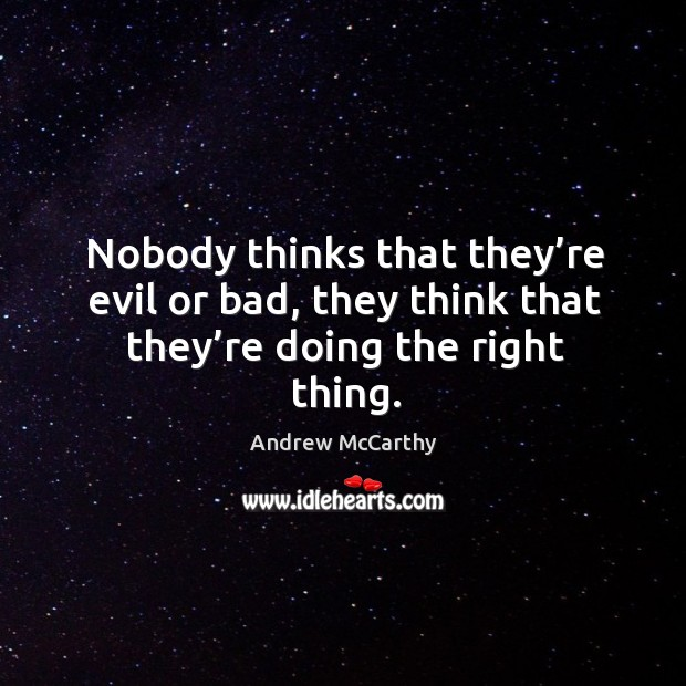 Image, Nobody thinks that they're evil or bad, they think that they're doing the right thing.