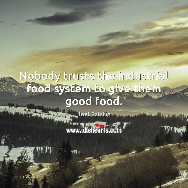 Nobody trusts the industrial food system to give them good food. Joel Salatin Picture Quote