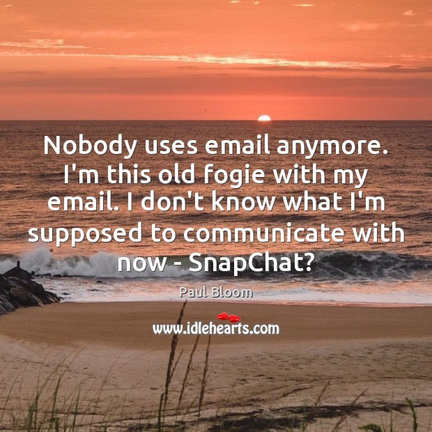 Paul Bloom Picture Quote image saying: Nobody uses email anymore. I'm this old fogie with my email. I