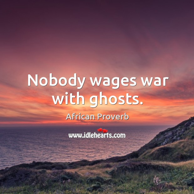 Image, Nobody wages war with ghosts.