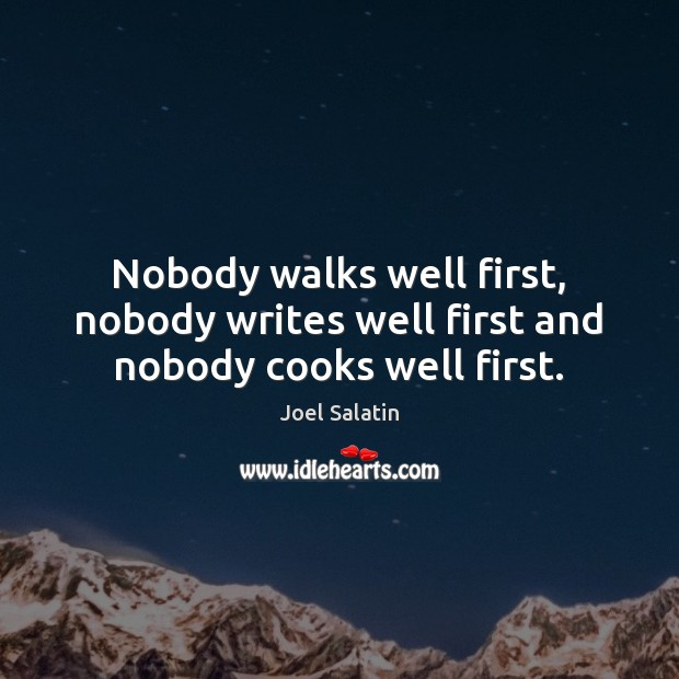 Nobody walks well first, nobody writes well first and nobody cooks well first. Joel Salatin Picture Quote