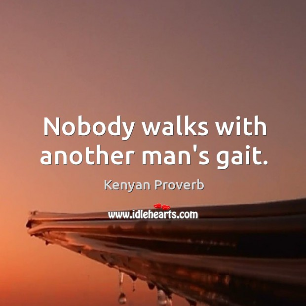 Nobody walks with another man's gait. Kenyan Proverbs Image