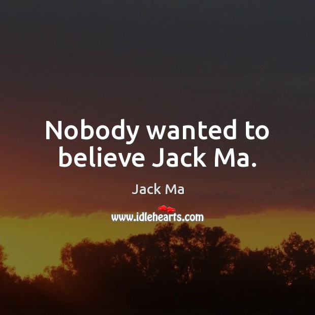 Nobody wanted to believe Jack Ma. Jack Ma Picture Quote