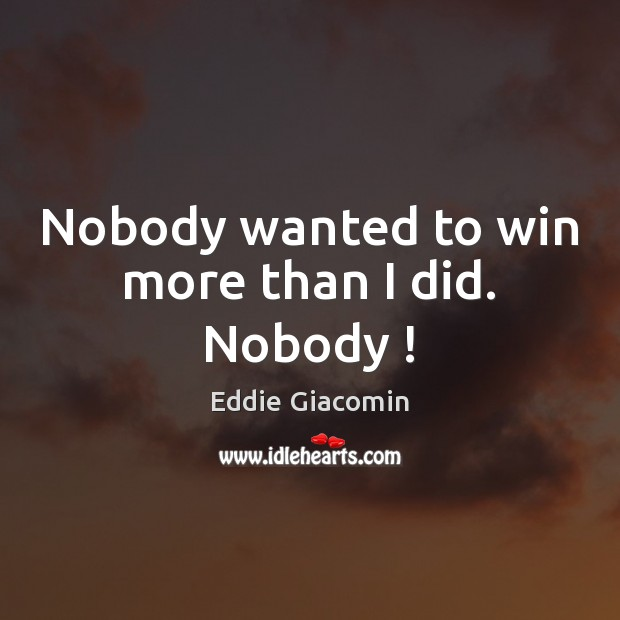 Nobody wanted to win more than I did. Nobody ! Image