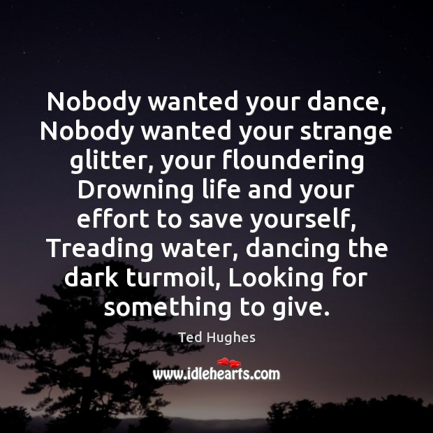 Nobody wanted your dance, Nobody wanted your strange glitter, your floundering Drowning Ted Hughes Picture Quote