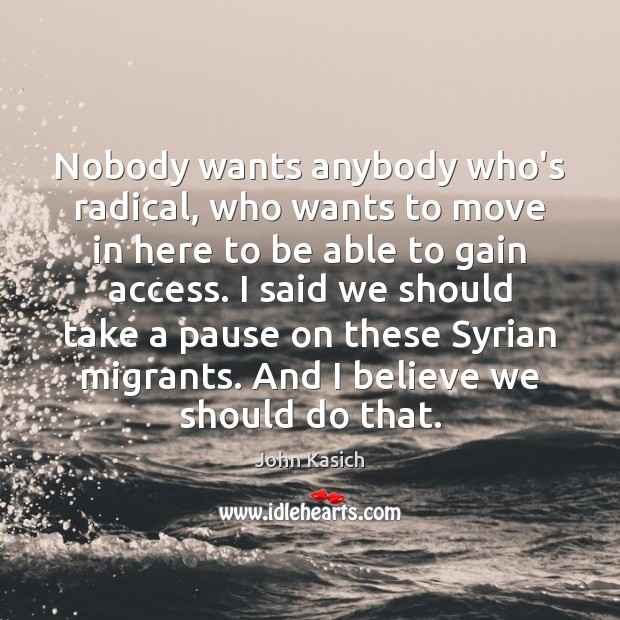 Nobody wants anybody who's radical, who wants to move in here to John Kasich Picture Quote