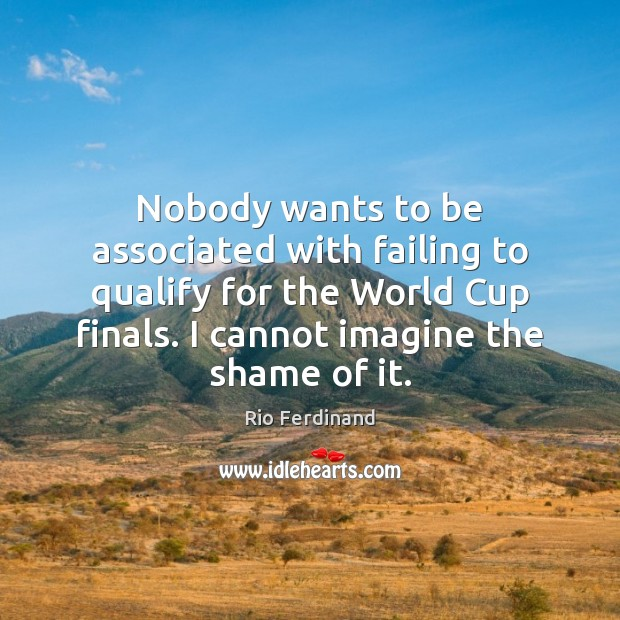 Nobody wants to be associated with failing to qualify for the World Rio Ferdinand Picture Quote
