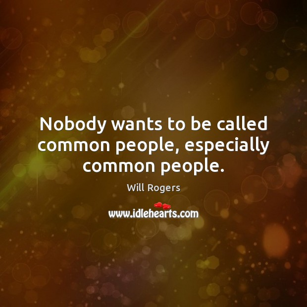 Nobody wants to be called common people, especially common people. Image