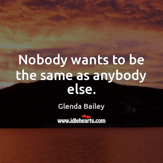 Nobody wants to be the same as anybody else. Image