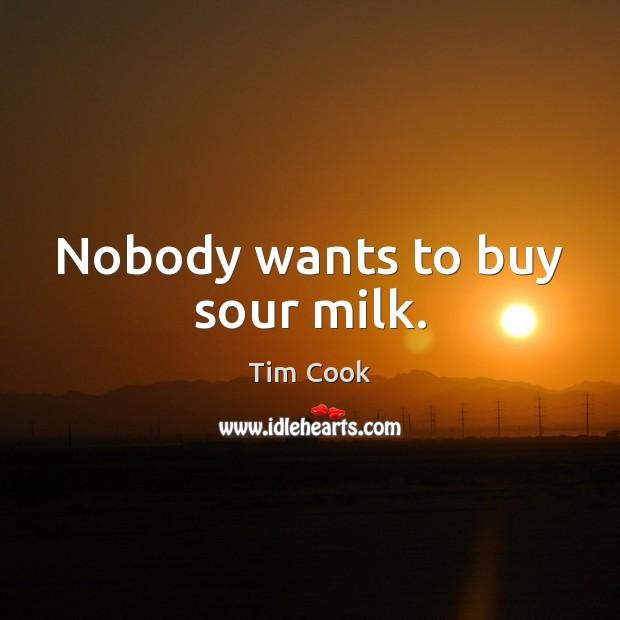 Nobody wants to buy sour milk. Image