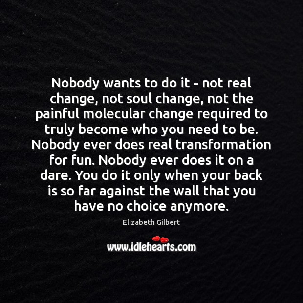 Nobody wants to do it – not real change, not soul change, Elizabeth Gilbert Picture Quote